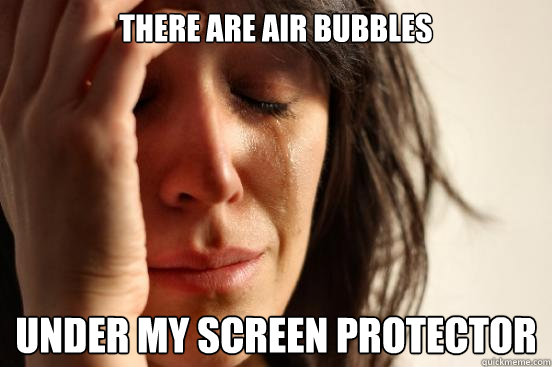 There are air bubbles  under my screen protector - There are air bubbles  under my screen protector  First World Problems
