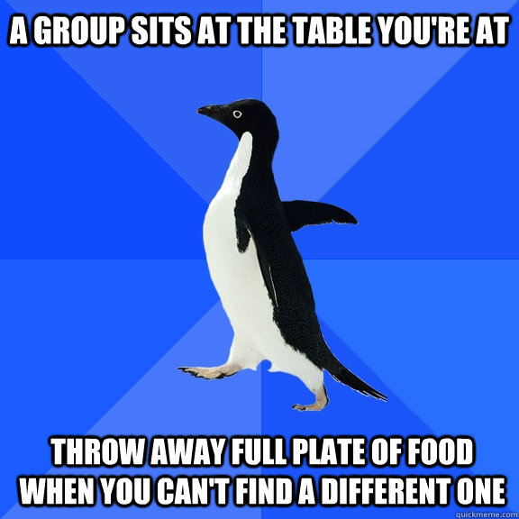 A group sits at the table you're at Throw away full plate of food when you can't find a different one - A group sits at the table you're at Throw away full plate of food when you can't find a different one  Socially Awkward Penguin