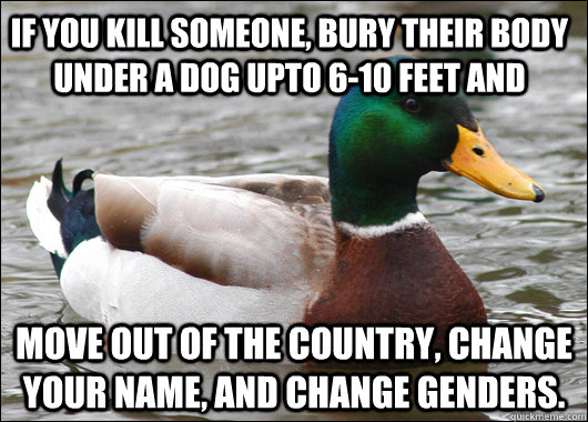 If you kill someone, bury their body under a dog upto 6-10 feet and move out of the country, change your name, and change genders. - If you kill someone, bury their body under a dog upto 6-10 feet and move out of the country, change your name, and change genders.  Actual Advice Mallard
