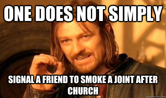 One does not simply signal a friend to smoke a joint after church - One does not simply signal a friend to smoke a joint after church  One does not simply beat skyrim