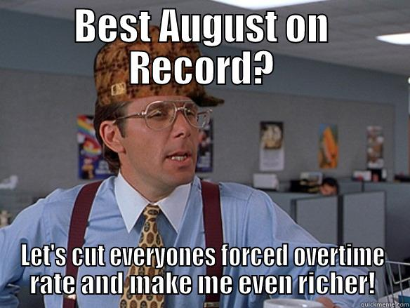 BEST AUGUST ON RECORD? LET'S CUT EVERYONES FORCED OVERTIME RATE AND MAKE ME EVEN RICHER! Scumbag Boss