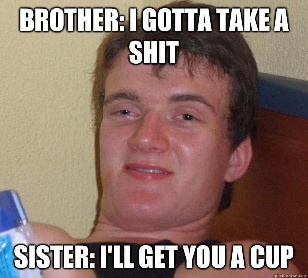 Brother: I gotta take a shit  Sister: I'll get you a cup  - Brother: I gotta take a shit  Sister: I'll get you a cup   10 Guy