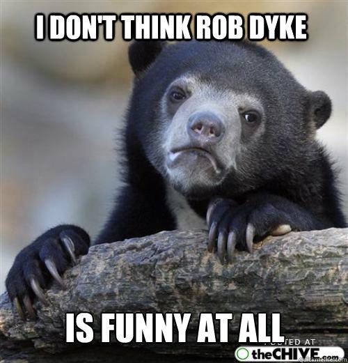 I don't think rob dyke is funny at all     Sad Bear