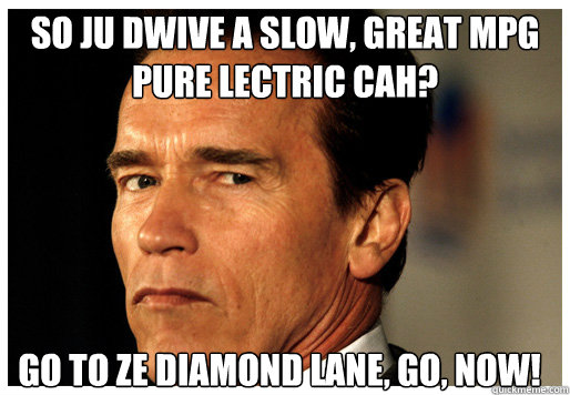 SO JU DWIVE A SLOW, GREAT MPG PURE LECTRIC CAH? GO TO ZE DIAMOND LANE, GO, NOW!