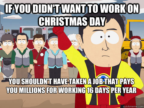 if you didn't want to work on christmas day you shouldn't have taken a job that pays you millions for working 16 days per year - if you didn't want to work on christmas day you shouldn't have taken a job that pays you millions for working 16 days per year  Captain Hindsight