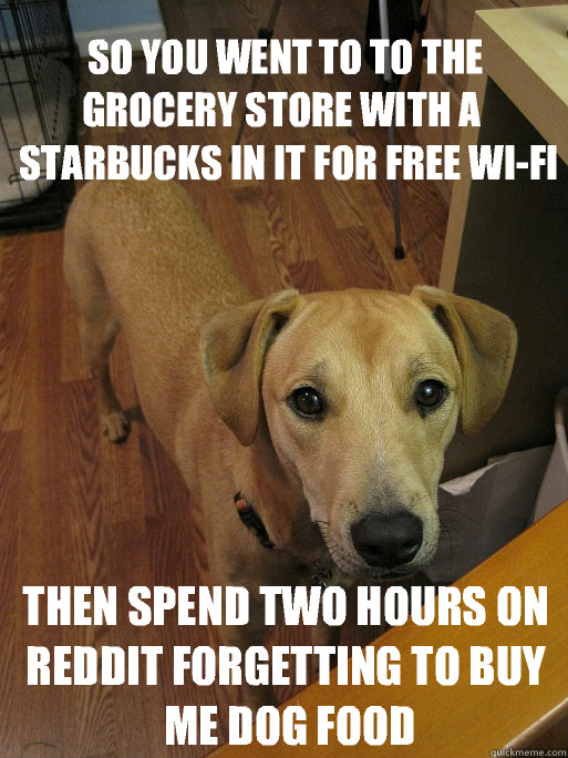 So you went to to the Grocery Store with a  Starbucks in it for free wi-fi then spend two hours on Reddit forgetting to buy Me Dog Food