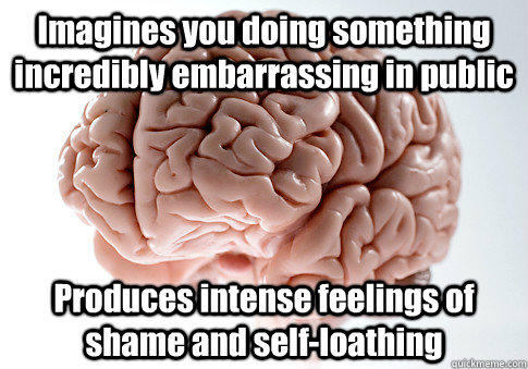 Imagines you doing something incredibly embarrassing in public Produces intense feelings of shame and self-loathing - Imagines you doing something incredibly embarrassing in public Produces intense feelings of shame and self-loathing  Scumbag Brain