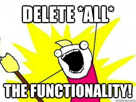 DELETE *ALL* THE FUNCTIONALITY! - DELETE *ALL* THE FUNCTIONALITY!  Misc