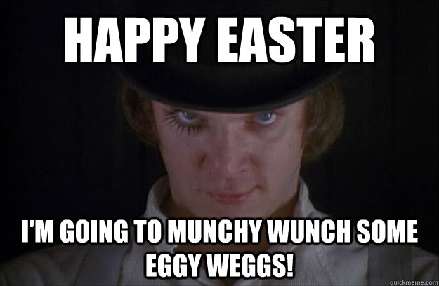 happy easter i'm going to munchy wunch some eggy weggs! - happy easter i'm going to munchy wunch some eggy weggs!  Clockwork easter