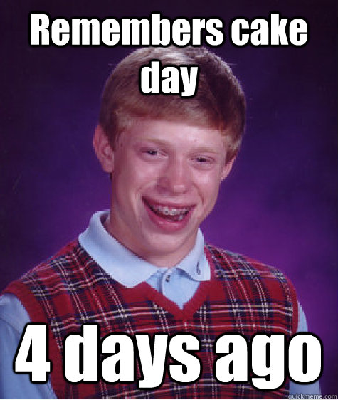 Remembers cake day 4 days ago - Remembers cake day 4 days ago  Bad Luck Brian