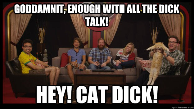 Goddamnit, enough with all the dick talk! Hey! Cat dick! - Goddamnit, enough with all the dick talk! Hey! Cat dick!  Misc
