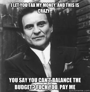 I let you tax my money, and this is crazy... You say you can't balance the budget? Fuck you, pay me