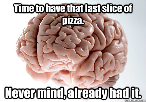 Time to have that last slice of pizza.  Never mind, already had it.   - Time to have that last slice of pizza.  Never mind, already had it.    Scumbag Brain