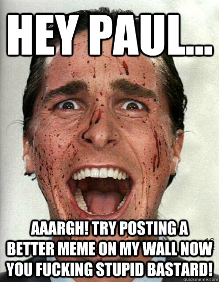 Hey paul... Aaargh! try posting a better meme on my wall now you fucking stupid bastard!
