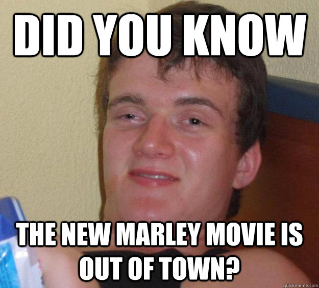 Did you know The new Marley movie is out of town? - Did you know The new Marley movie is out of town?  10 Guy