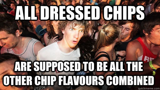 All dressed chips are supposed to be all the other chip flavours combined - All dressed chips are supposed to be all the other chip flavours combined  Sudden Clarity Clarence
