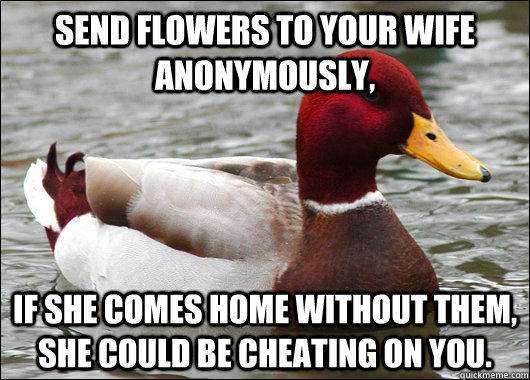 Send flowers to your wife anonymously, if she comes home without them, she could be cheating on you. - Send flowers to your wife anonymously, if she comes home without them, she could be cheating on you.  Malicious Advice Mallard