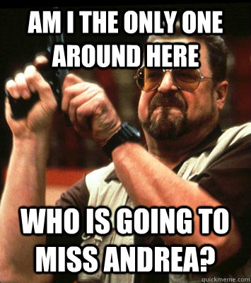 AM I THE ONLY ONE Around here who is going to miss andrea? - AM I THE ONLY ONE Around here who is going to miss andrea?  Misc
