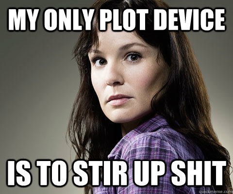 My only plot device  Is to stir up shit  Stupid Lori