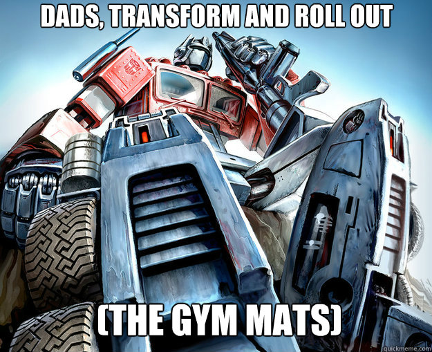 dads, transform and roll out  (the gym mats)  Optimus Prime Meme