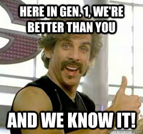 Here in Gen. 1, we're better than you And we know it!