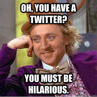 Oh, You have a twitter? You must be hilarious. - Oh, You have a twitter? You must be hilarious.  Creepy Wonka