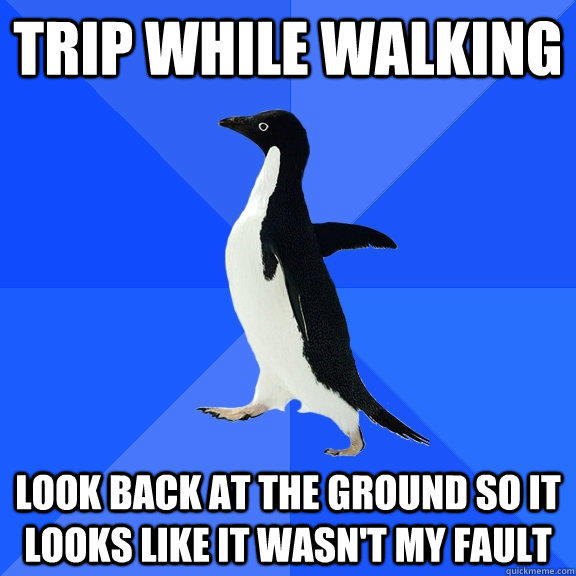 trip while walking look back at the ground so it looks like it wasn't my fault - trip while walking look back at the ground so it looks like it wasn't my fault  Socially Awkward Penguin