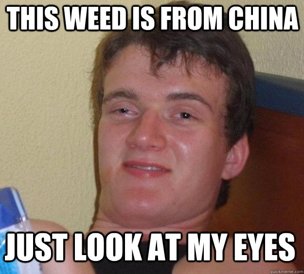 THIS WEED IS FROM CHINA JUST LOOK AT MY EYES