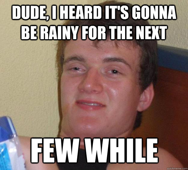 Dude, I Heard it's gonna be rainy for the next Few While - Dude, I Heard it's gonna be rainy for the next Few While  10 Guy