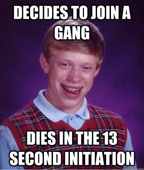 decides to join a gang dies in the 13 second initiation - decides to join a gang dies in the 13 second initiation  Badluckbrian