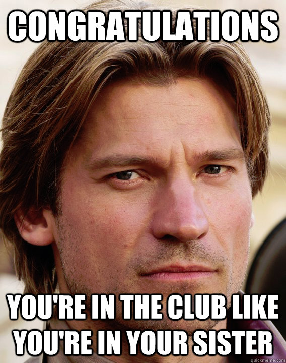 Congratulations you're in the club like you're in your sister  jaime lannister