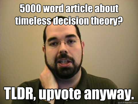 5000 word article about timeless decision theory?  TLDR, upvote anyway.   Frustrated Lesswrong Guy