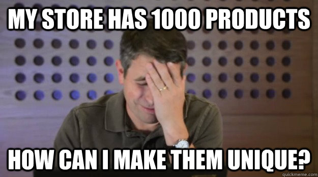 My store has 1000 products how can I make them unique? - My store has 1000 products how can I make them unique?  Facepalm Matt Cutts