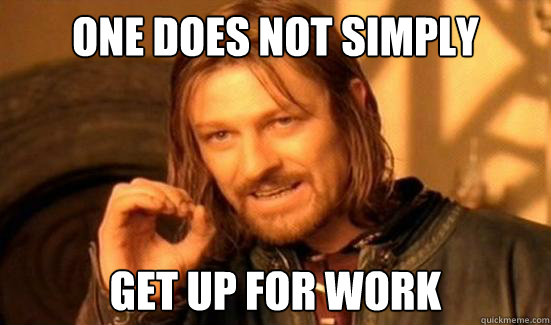 One Does Not Simply get up for work - One Does Not Simply get up for work  Boromir