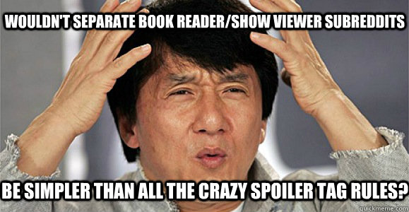 Wouldn't separate book reader/show viewer subreddits Be simpler than all the crazy spoiler tag rules? - Wouldn't separate book reader/show viewer subreddits Be simpler than all the crazy spoiler tag rules?  Confused Jackie Chan