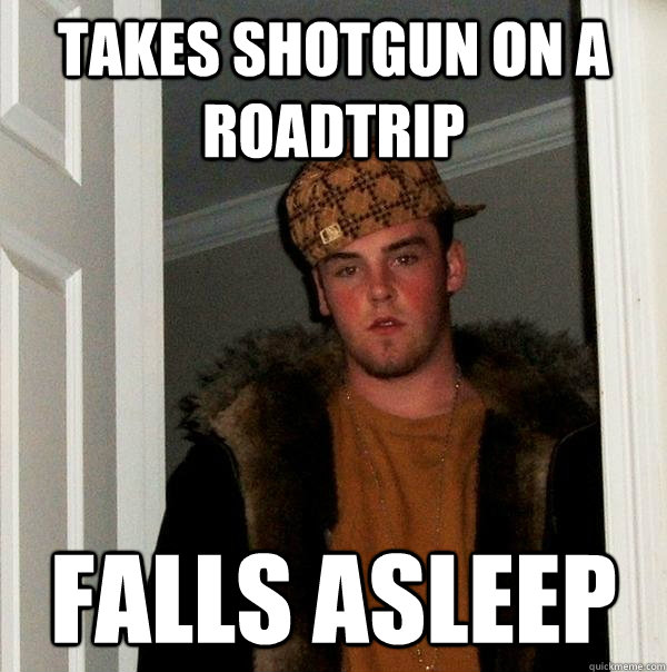 Takes shotgun on a roadtrip falls asleep - Takes shotgun on a roadtrip falls asleep  Scumbag Steve