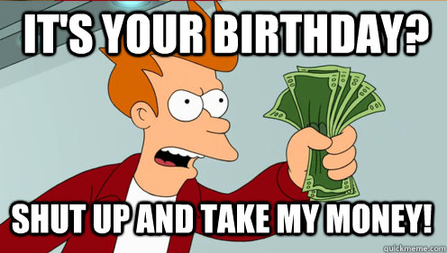Its your birthday shut up and take my money fry shut up and its your birthday shut up and take my money bookmarktalkfo Image collections