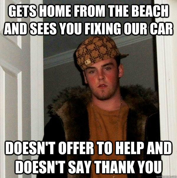 Gets home from the beach and sees you fixing our car Doesn't offer to help and doesn't say thank you - Gets home from the beach and sees you fixing our car Doesn't offer to help and doesn't say thank you  Scumbag Steve