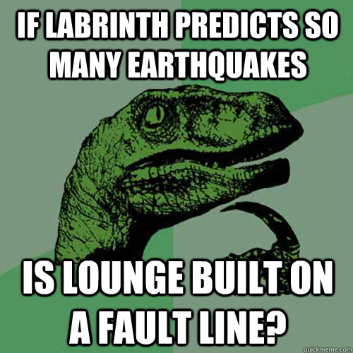 if labrinth predicts so many earthquakes is lounge built on a fault line?  Philosoraptor