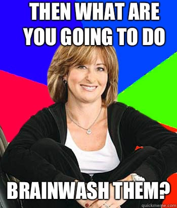 Then what are you going to do Brainwash them? - Then what are you going to do Brainwash them?  Sheltering Suburban Mom