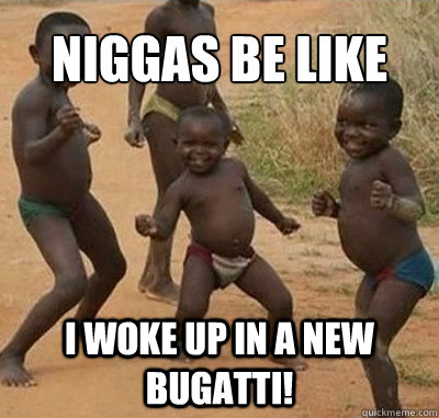 Niggas be like I woke up in a new bugatti!