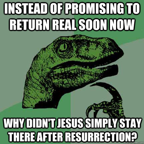 Instead of promising to return real soon now why didn't Jesus simply stay there after resurrection?  Philosoraptor