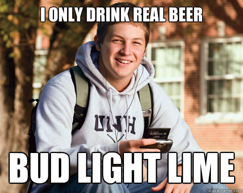 3d0cbecd3d1b6eb8569022cb926f61b439df6d5044a0e0bf305432051bed9db2 i only drink real beer bud light lime college freshman quickmeme
