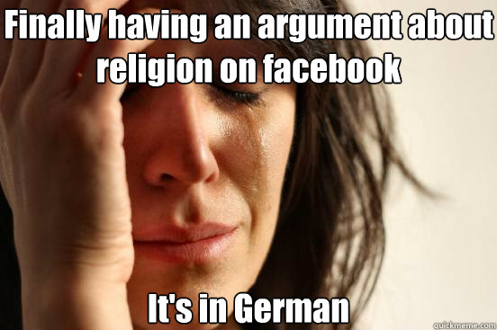 Finally having an argument about religion on facebook It's in German - Finally having an argument about religion on facebook It's in German  First World Problems