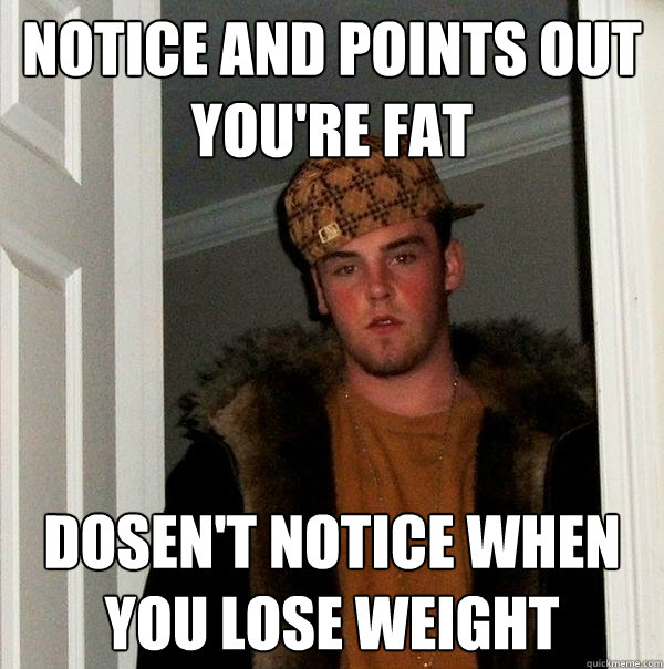 NOTICE AND POINTS OUT YOU'RE FAT DOSEN'T NOTICE WHEN YOU LOSE WEIGHT - NOTICE AND POINTS OUT YOU'RE FAT DOSEN'T NOTICE WHEN YOU LOSE WEIGHT  Scumbag Steve