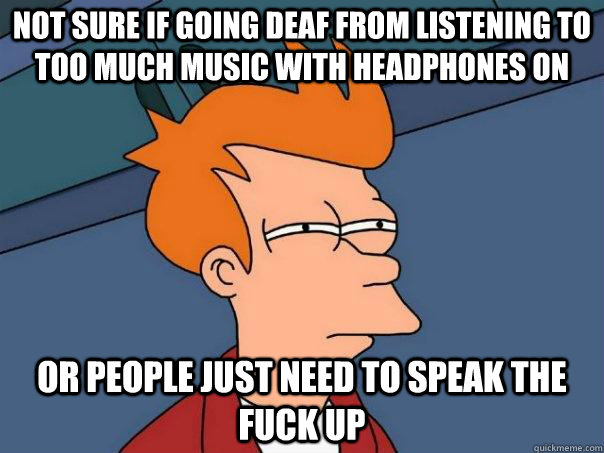 not sure if going deaf from listening to too much music with headphones on or people just need to speak the fuck up - not sure if going deaf from listening to too much music with headphones on or people just need to speak the fuck up  Futurama Fry