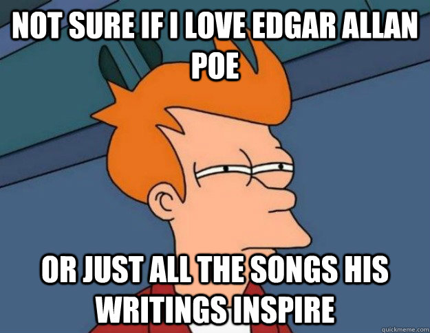 Not sure if I love Edgar Allan Poe  Or just all the songs his writings inspire  - Not sure if I love Edgar Allan Poe  Or just all the songs his writings inspire   NOT SURE IF IM HUNGRY or JUST BORED