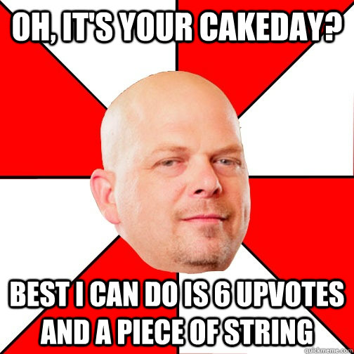 Oh, it's your cakeday? Best I can do is 6 upvotes and a piece of string  Pawn Star