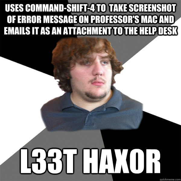 uses command-shift-4 to  take screenshot of error message on professor's Mac and emails it as an attachment to the help desk l33t hax0r - uses command-shift-4 to  take screenshot of error message on professor's Mac and emails it as an attachment to the help desk l33t hax0r  Family Tech Support Guy