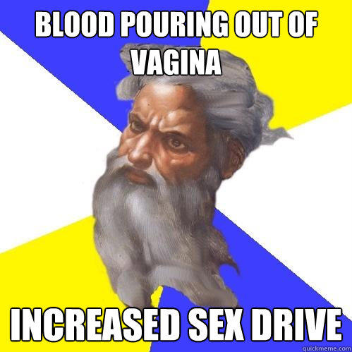 Blood pouring out of  vagina Increased sex drive - Blood pouring out of  vagina Increased sex drive  Advice God